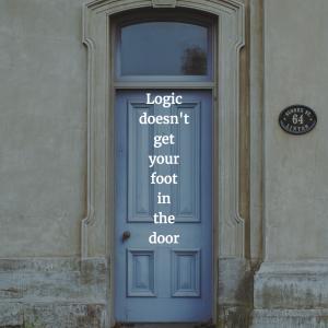 Logic doesn't get your foot in the door