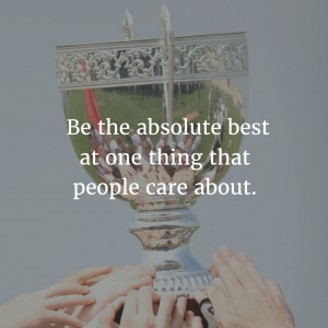 Be the absolute best and one thing that people care about.
