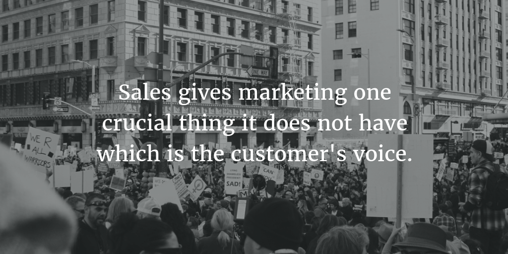 Sales gives marketing one crucial thing it does not have which is the customer's voice.